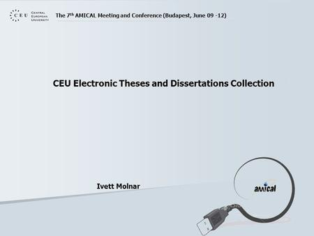 The 7 th AMICAL Meeting and Conference (Budapest, June 09 -12) CEU Electronic Theses and Dissertations Collection Ivett Molnar.