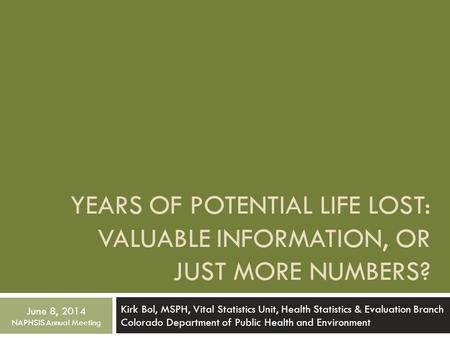 YEARS OF POTENTIAL LIFE LOST: VALUABLE INFORMATION, OR JUST MORE NUMBERS? Kirk Bol, MSPH, Vital Statistics Unit, Health Statistics & Evaluation Branch.