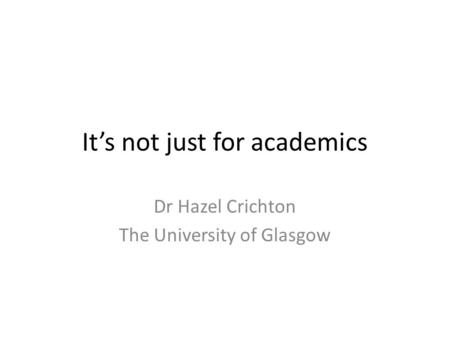 It's not just for academics Dr Hazel Crichton The University of Glasgow.