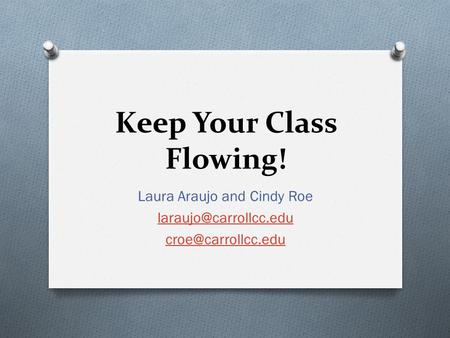 Keep Your Class Flowing! Laura Araujo and Cindy Roe