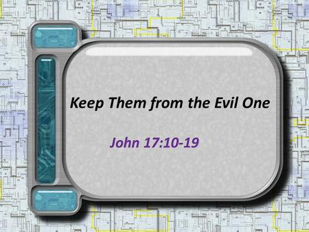 "Keep Them from the Evil One. For their protection from Satan – They had received, believed and kept God's word, 17:6-8 Father: ""keep"" them ""through Your."