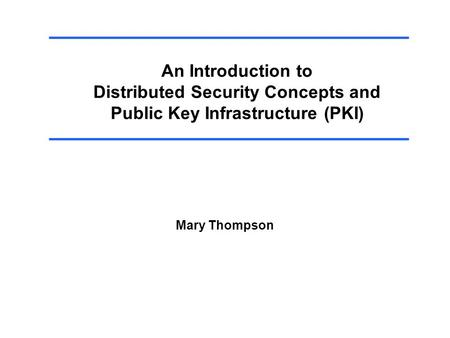 An Introduction to Distributed Security Concepts and Public Key Infrastructure (PKI) Mary Thompson.