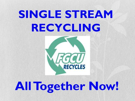 SINGLE STREAM RECYCLING All Together Now!. What This Means… All recyclables can now go in the same bin!