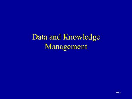 10-1 Data and Knowledge Management 10-2 Data Management: A Critical Success Factor The difficulties and the process Data sources and collection Data.