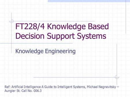 FT228/4 Knowledge Based Decision Support Systems Knowledge Engineering Ref: Artificial Intelligence A Guide to Intelligent Systems, Michael Negnevitsky.