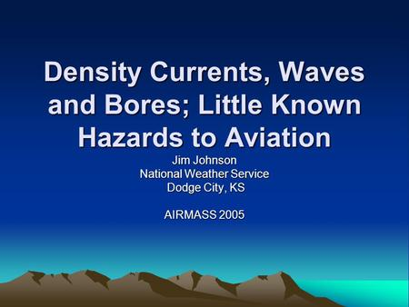 Density Currents, Waves and Bores; Little Known Hazards to Aviation Jim Johnson National Weather Service Dodge City, KS Dodge City, KS AIRMASS 2005.