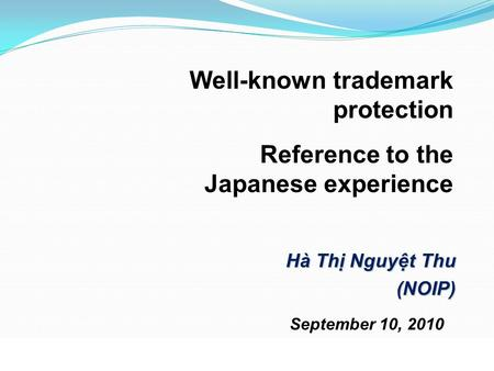 September 10, 2010 Hà Thị Nguyệt Thu (NOIP) Well-known trademark protection Reference to the Japanese experience.