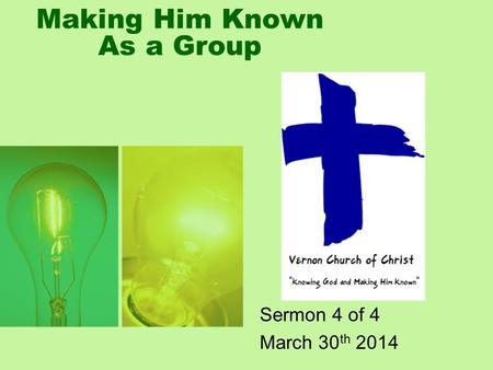 Making Him Known As a Group Sermon 4 of 4 March 30 th 2014.