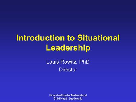 Illinois Institute for Maternal and Child Health Leadership Introduction to Situational Leadership Louis Rowitz, PhD Director.