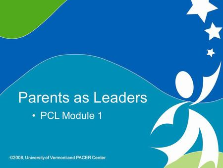 0 Parents As Leaders ©2008, University of Vermont and PACER Center Parents as Leaders PCL Module 1 ©2008, University of Vermont and PACER Center.