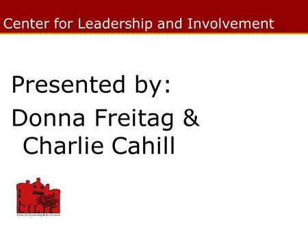 Center for Leadership and Involvement Presented by: Donna Freitag & Charlie Cahill.