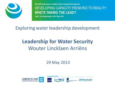 Exploring water leadership development Leadership for Water Security Wouter Lincklaen Arriëns 29 May 2013.