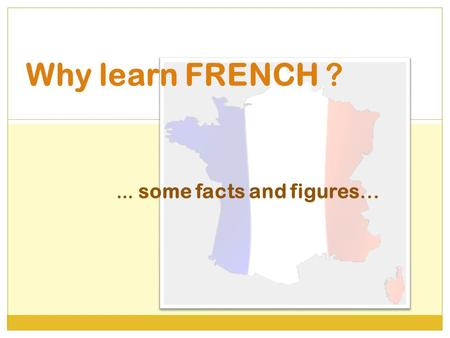 Why learn FRENCH ? … some facts and figures…. Did you know French is a world language ?