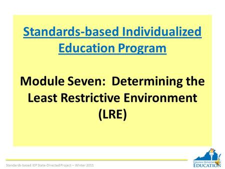 Standards-based Individualized Education Program Module Seven: Determining the Least Restrictive Environment (LRE) Standards-based IEP State-Directed.