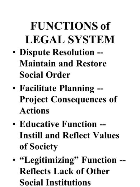 FUNCTIONS of LEGAL SYSTEM Dispute Resolution -- Maintain and Restore Social Order Facilitate Planning -- Project Consequences of Actions Educative Function.