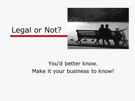 Legal or Not? You'd better know. Make it your business to know!