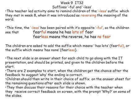 This teacher led activity aims to remind children of the '-less' suffix which they met in week 8, when it was introduced as reversing the meaning of the.