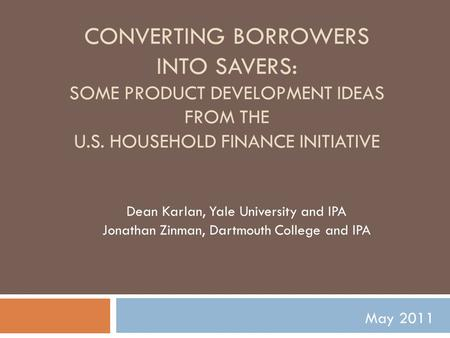 CONVERTING BORROWERS INTO SAVERS: SOME PRODUCT DEVELOPMENT IDEAS FROM THE U.S. HOUSEHOLD FINANCE INITIATIVE Dean Karlan, Yale University and IPA Jonathan.