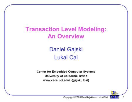 Copyright  2003 Dan Gajski and Lukai Cai 1 Transaction Level Modeling: An Overview Daniel Gajski Lukai Cai Center for Embedded Computer Systems University.