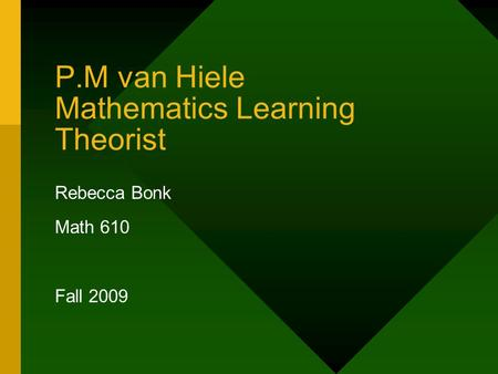 P.M van Hiele Mathematics Learning Theorist Rebecca Bonk Math 610 Fall 2009.