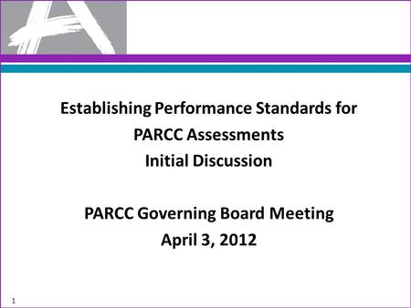 Establishing Performance Standards for PARCC Assessments Initial Discussion PARCC Governing Board Meeting April 3, 2012 1.