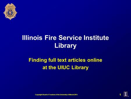 Illinois Fire Service Institute Library Finding full text articles online at the UIUC Library 1 Copyright Board of Trustees of the University of Illinois.
