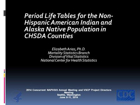 Period Life Tables for the Non- Hispanic American Indian and Alaska Native Population in CHSDA Counties Elizabeth Arias, Ph.D. Mortality Statistics Branch.