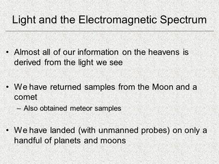 Light and the Electromagnetic Spectrum Almost all of our information on the heavens is derived from the light we see We have returned samples from the.