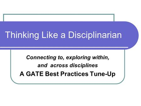 Thinking Like a Disciplinarian Connecting to, exploring within, and across disciplines A GATE Best Practices Tune-Up.