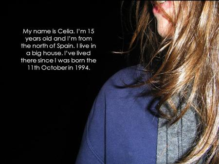 My name is Celia. I'm 15 years old and I'm from the north of Spain. I live in a big house. I've lived there since I was born the 11th October in 1994.
