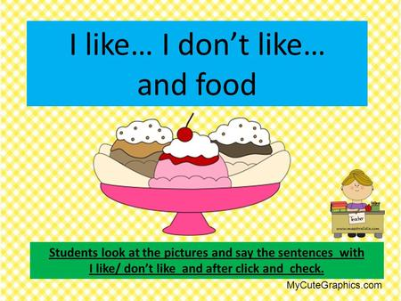 I like… I don't like… and food Students look at the pictures and say the sentences with I like/ don't like and after click and check. MyCuteGraphics.com.