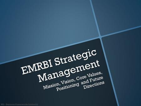 M2 – Business Frameworks Limited © EMRBI Strategic Management Mission, Vision, Core Values, Positioning and Future Directions.