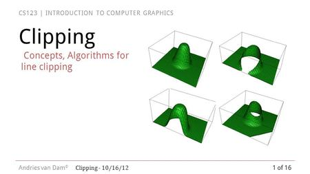 CS123 | INTRODUCTION TO COMPUTER GRAPHICS Andries van Dam © Clipping Concepts, Algorithms for line clipping 1 of 16 Clipping - 10/16/12.
