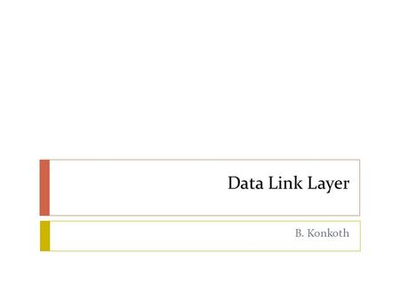 Data Link Layer B. Konkoth. PDU  Protocol Data Unit  A unit of data which is specified in a protocol of a given layer  Layer 5, 6, 7 – Data  Layer.