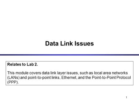 1 Data Link Issues Relates to Lab 2. This module covers data link layer issues, such as local area networks (LANs) and point-to-point links, Ethernet,