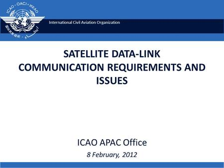 International Civil Aviation Organization SATELLITE DATA-LINK COMMUNICATION REQUIREMENTS AND ISSUES ICAO APAC Office 8 February, 2012.