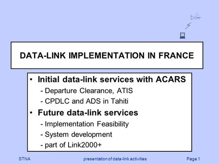 Page 1STNApresentation of data-link activities DATA-LINK IMPLEMENTATION IN FRANCE Initial data-link services with ACARS - Departure Clearance, ATIS - CPDLC.