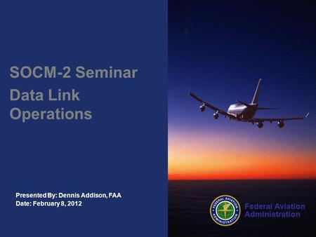Federal Aviation Administration Presented By: Dennis Addison, FAA Date: February 8, 2012 SOCM-2 Seminar Data Link Operations.