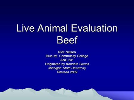 Live Animal Evaluation Beef Nick Nelson Blue Mt. Community College ANS 231 Originated by Kenneth Geuns Michigan State University Revised 2009.