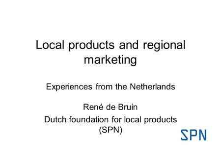 Local products and regional marketing Experiences from the Netherlands René de Bruin Dutch foundation for local products (SPN)