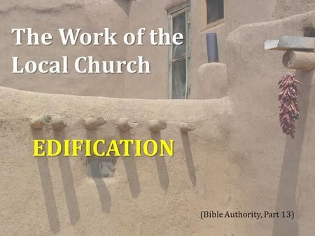 The Work of the Local Church EDIFICATION (Bible Authority, Part 13) 1.