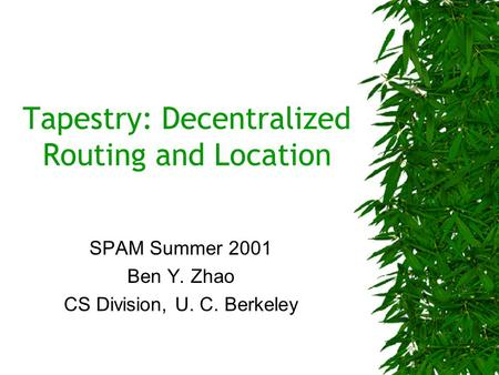 Tapestry: Decentralized Routing and Location SPAM Summer 2001 Ben Y. Zhao CS Division, U. C. Berkeley.