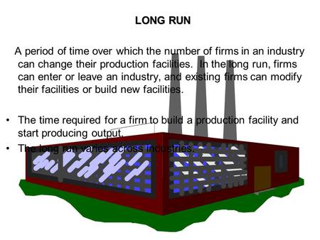 LONG RUN A period of time over which the number of firms in an industry can change their production facilities. In the long run, firms can enter or leave.