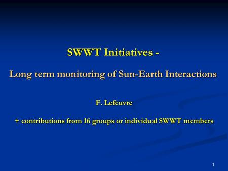 1 SWWT Initiatives - Long term monitoring of Sun-Earth Interactions F. Lefeuvre + contributions from 16 groups or individual SWWT members.
