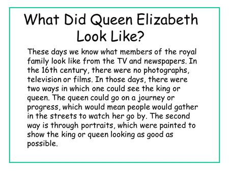 What Did Queen Elizabeth Look Like? These days we know what members of the royal family look like from the TV and newspapers. In the 16th century, there.
