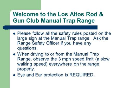 Welcome to the Los Altos Rod & Gun Club Manual Trap Range Please follow all the safety rules posted on the large sign at the Manual Trap range. Ask the.