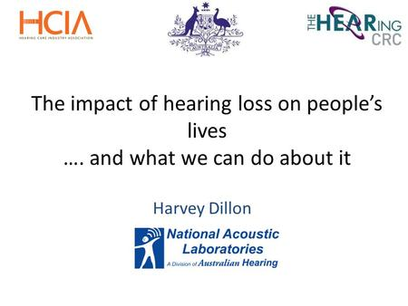 The impact of hearing loss on people's lives …. and what we can do about it Harvey Dillon.