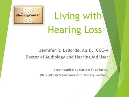 Living with Hearing Loss Jennifer R. LaBorde, Au.D., CCC-A Doctor of Audiology and Hearing Aid User Accompanied by Garrett P. LaBorde, (Dr. LaBorde's.