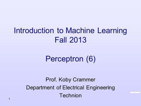Introduction to Machine Learning Fall 2013 Perceptron (6) Prof. Koby Crammer Department of Electrical Engineering Technion 1.