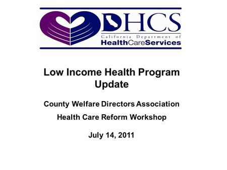 Low Income Health Program Update County Welfare Directors Association Health Care Reform Workshop July 14, 2011.